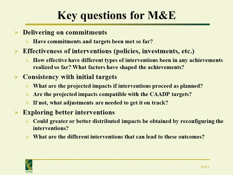 IFPRI Page 6 Key questions for M&E  Delivering on commitments »Have commitments and targets been met so far.