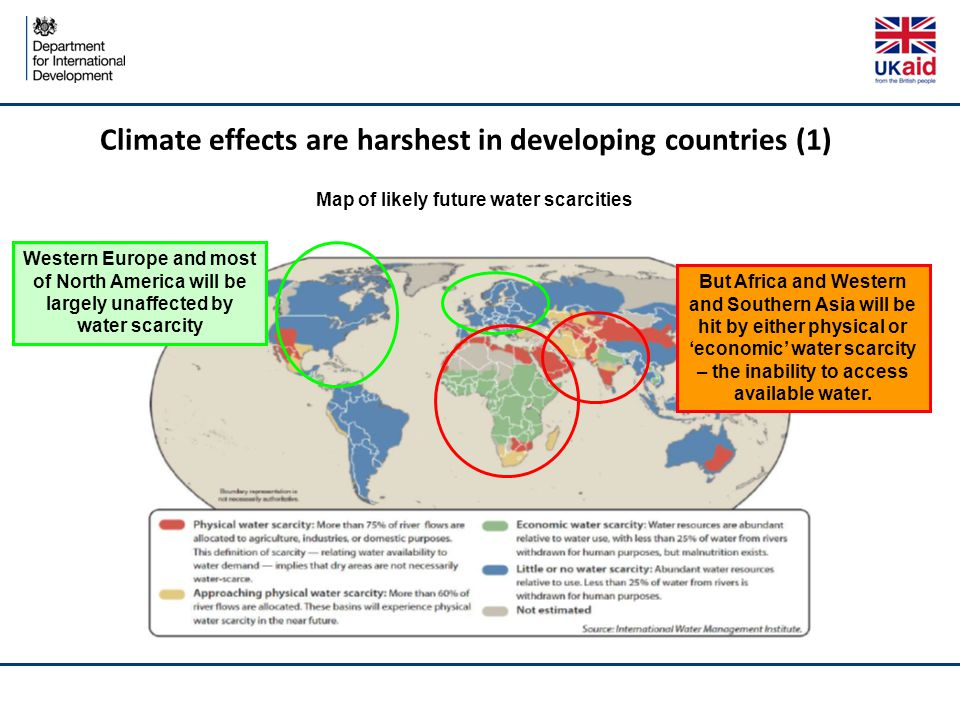 Climate effects are harshest in developing countries (1) Western Europe and most of North America will be largely unaffected by water scarcity But Africa and Western and Southern Asia will be hit by either physical or 'economic' water scarcity – the inability to access available water.