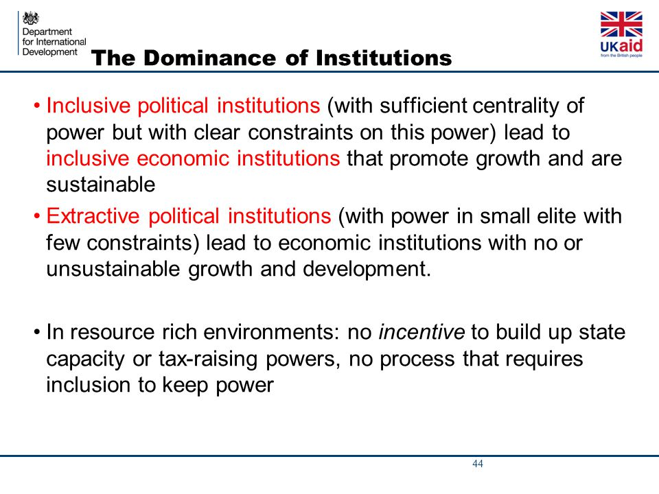 The Dominance of Institutions Inclusive political institutions (with sufficient centrality of power but with clear constraints on this power) lead to inclusive economic institutions that promote growth and are sustainable Extractive political institutions (with power in small elite with few constraints) lead to economic institutions with no or unsustainable growth and development.