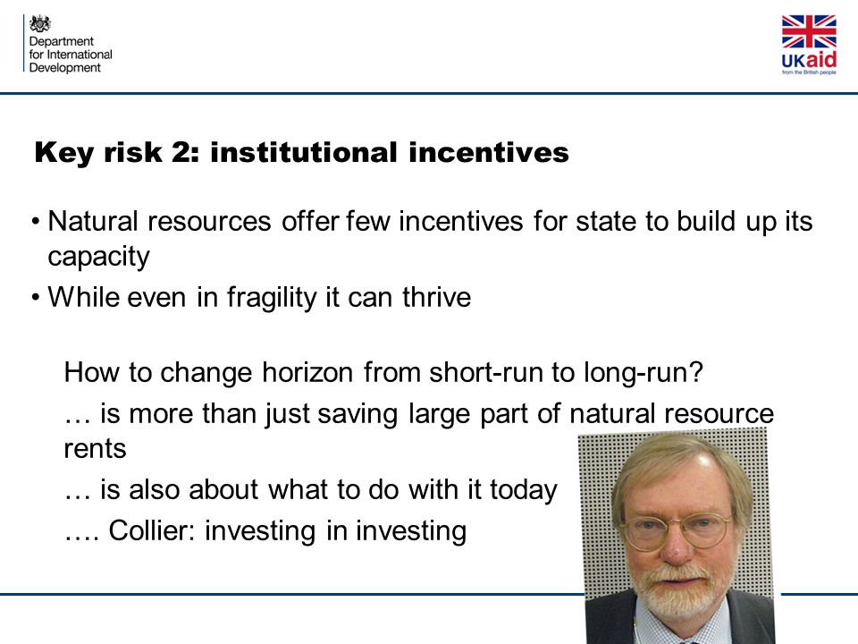 Key risk 2: institutional incentives Natural resources offer few incentives for state to build up its capacity While even in fragility it can thrive How to change horizon from short-run to long-run.