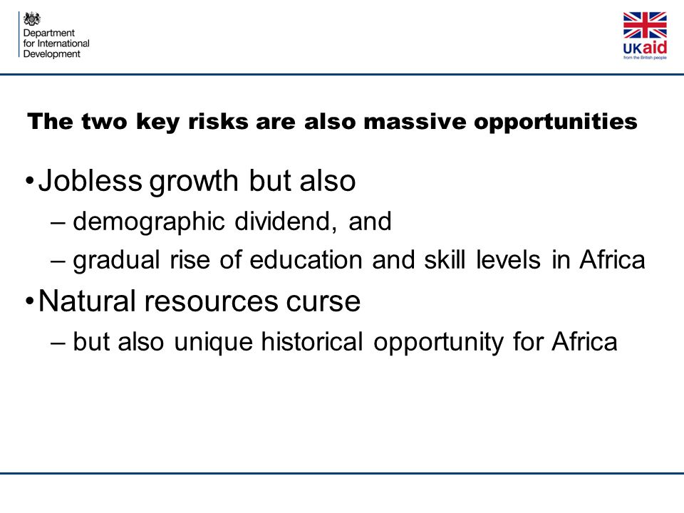 The two key risks are also massive opportunities Jobless growth but also – demographic dividend, and – gradual rise of education and skill levels in Africa Natural resources curse – but also unique historical opportunity for Africa