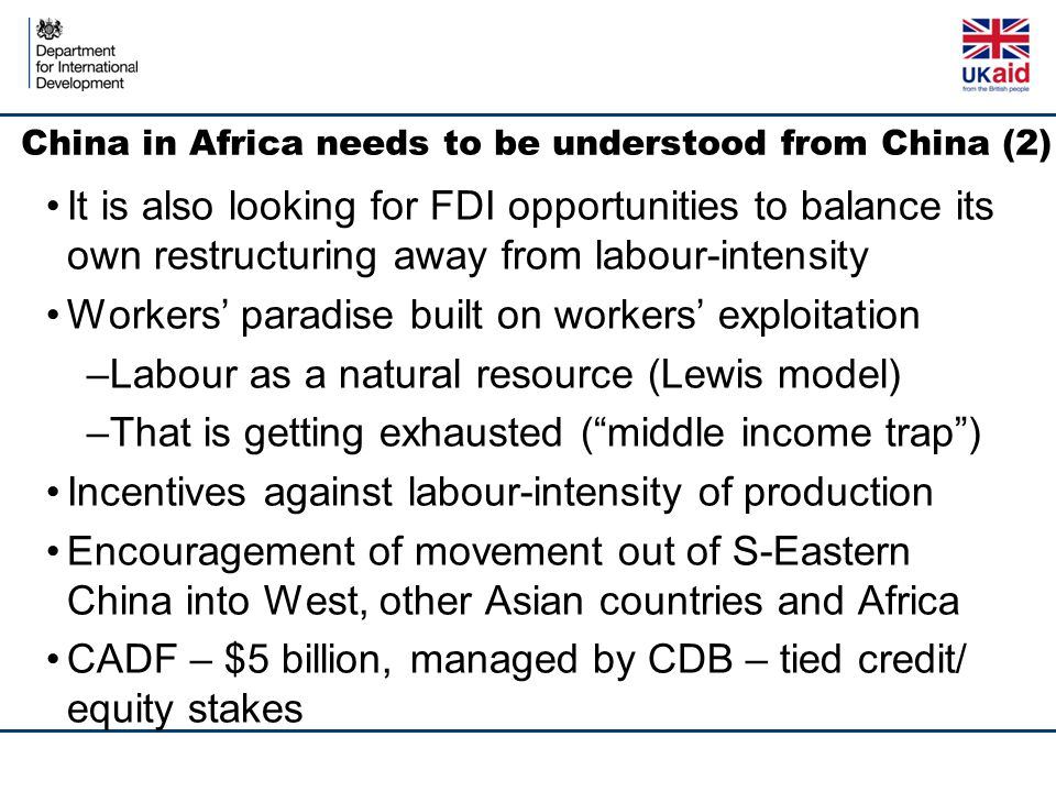 China in Africa needs to be understood from China (2) It is also looking for FDI opportunities to balance its own restructuring away from labour-intensity Workers' paradise built on workers' exploitation –Labour as a natural resource (Lewis model) –That is getting exhausted ( middle income trap ) Incentives against labour-intensity of production Encouragement of movement out of S-Eastern China into West, other Asian countries and Africa CADF – $5 billion, managed by CDB – tied credit/ equity stakes