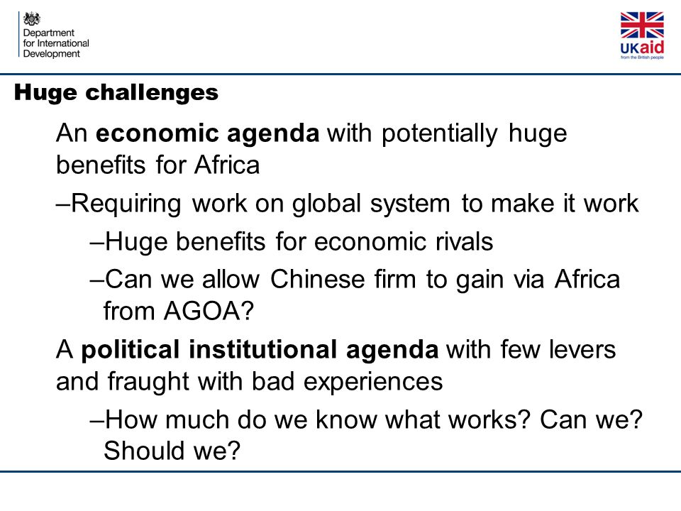 Huge challenges An economic agenda with potentially huge benefits for Africa –Requiring work on global system to make it work –Huge benefits for econo
