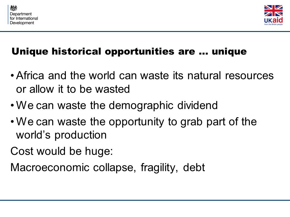 Unique historical opportunities are … unique Africa and the world can waste its natural resources or allow it to be wasted We can waste the demographic dividend We can waste the opportunity to grab part of the world's production Cost would be huge: Macroeconomic collapse, fragility, debt