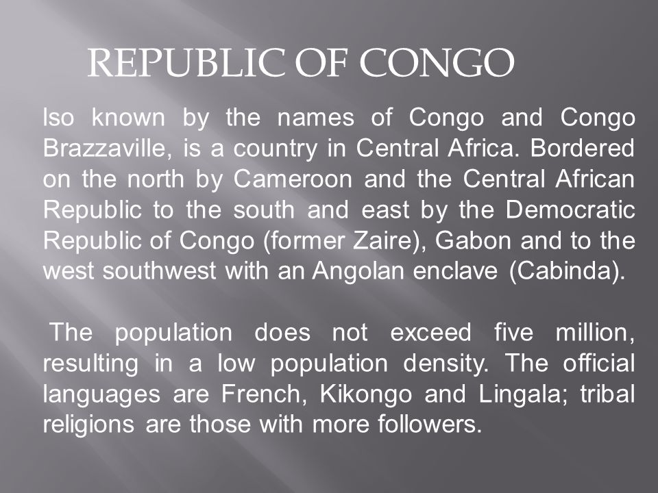 REPUBLIC OF CONGO lso known by the names of Congo and Congo Brazzaville, is a country in Central Africa.