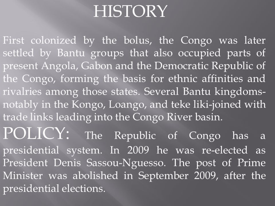 HISTORY First colonized by the bolus, the Congo was later settled by Bantu groups that also occupied parts of present Angola, Gabon and the Democratic Republic of the Congo, forming the basis for ethnic affinities and rivalries among those states.
