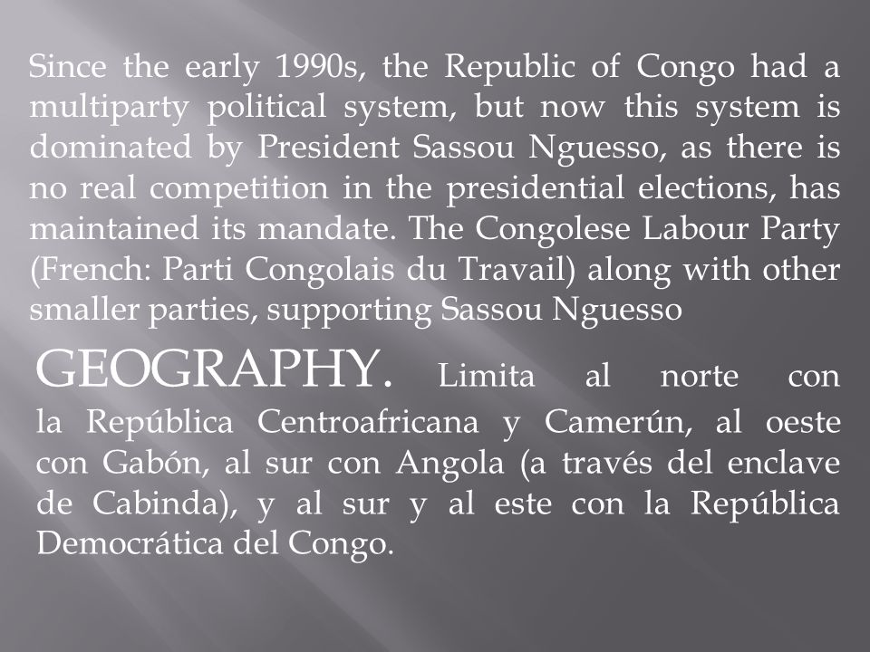 Since the early 1990s, the Republic of Congo had a multiparty political system, but now this system is dominated by President Sassou Nguesso, as there is no real competition in the presidential elections, has maintained its mandate.