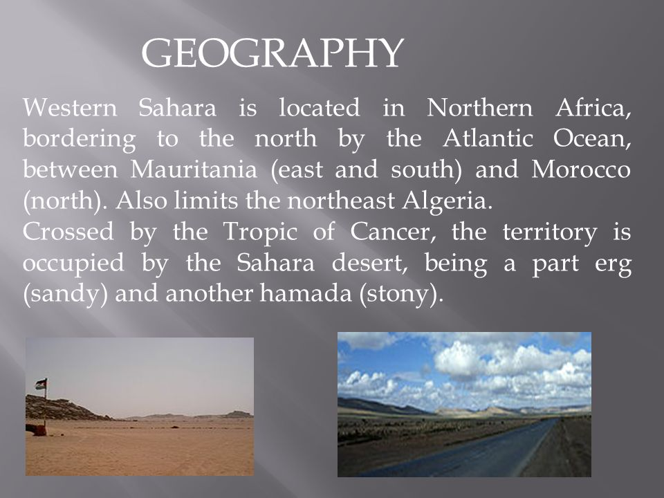 GEOGRAPHY Western Sahara is located in Northern Africa, bordering to the north by the Atlantic Ocean, between Mauritania (east and south) and Morocco (north).