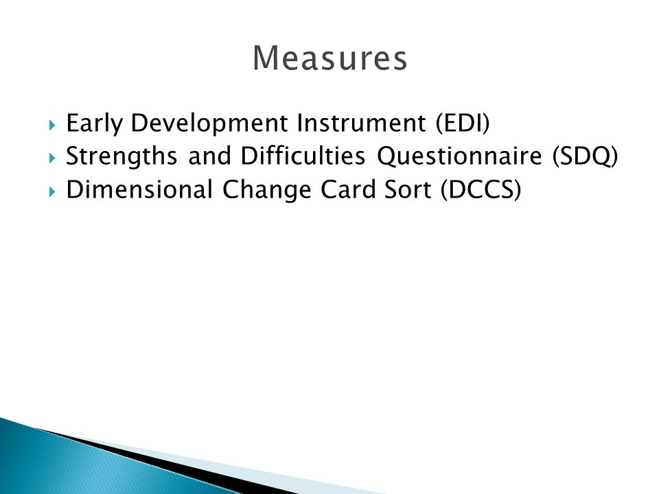  Early Development Instrument (EDI)  Strengths and Difficulties Questionnaire (SDQ)  Dimensional Change Card Sort (DCCS)