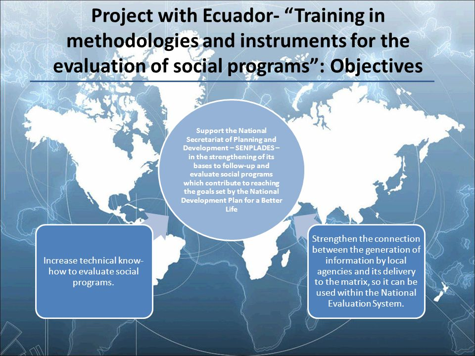 "Project with Ecuador- ""Training in methodologies and instruments for the evaluation of social programs"": Objectives Support the National Secretariat o"