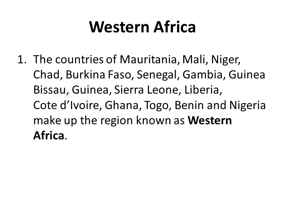 Western Africa 1.The countries of Mauritania, Mali, Niger, Chad, Burkina Faso, Senegal, Gambia, Guinea Bissau, Guinea, Sierra Leone, Liberia, Cote d'I