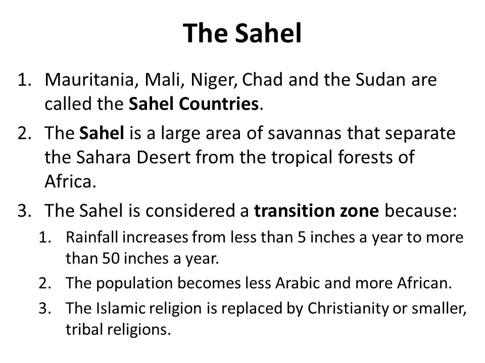 The Sahel 1.Mauritania, Mali, Niger, Chad and the Sudan are called the Sahel Countries. 2.The Sahel is a large area of savannas that separate the Saha