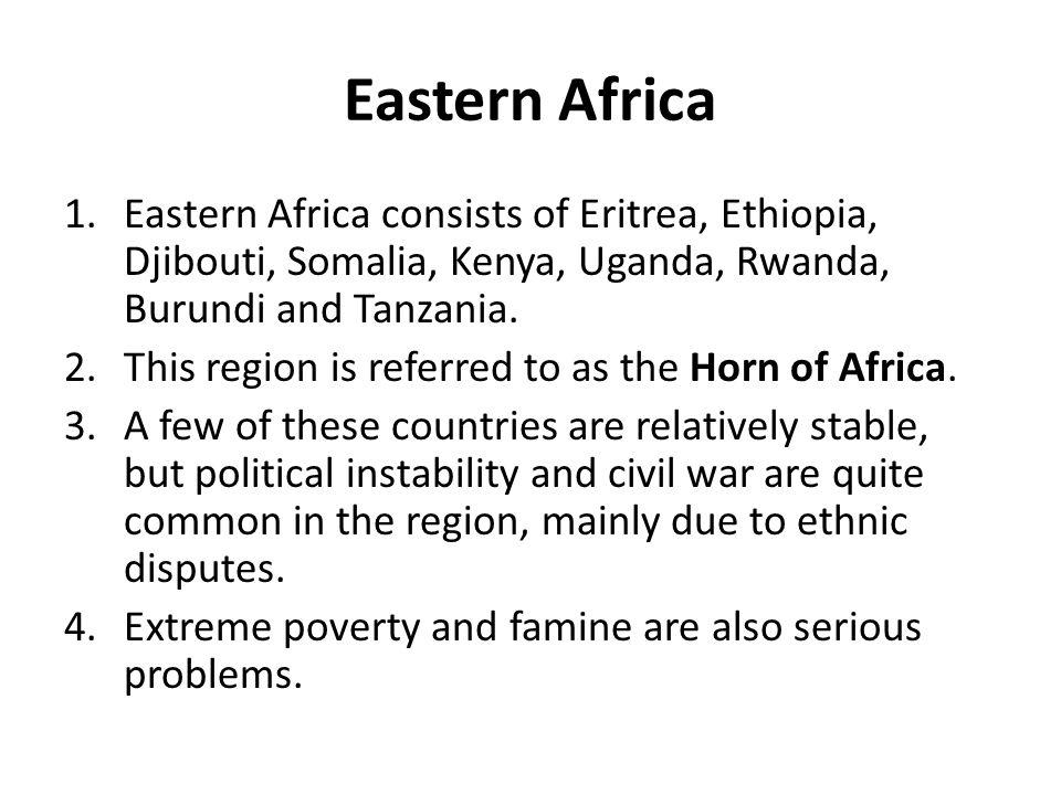 Eastern Africa 1.Eastern Africa consists of Eritrea, Ethiopia, Djibouti, Somalia, Kenya, Uganda, Rwanda, Burundi and Tanzania. 2.This region is referr