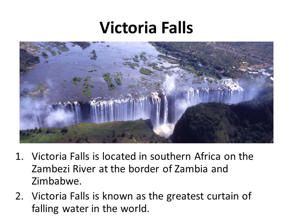 Victoria Falls 1.Victoria Falls is located in southern Africa on the Zambezi River at the border of Zambia and Zimbabwe. 2.Victoria Falls is known as