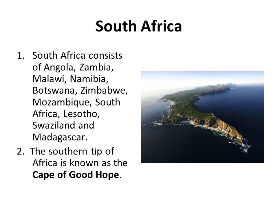 South Africa 1.South Africa consists of Angola, Zambia, Malawi, Namibia, Botswana, Zimbabwe, Mozambique, South Africa, Lesotho, Swaziland and Madagasc