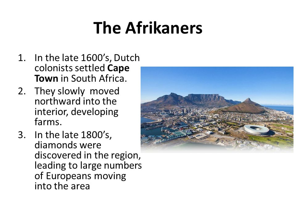 The Afrikaners 1.In the late 1600's, Dutch colonists settled Cape Town in South Africa. 2.They slowly moved northward into the interior, developing fa
