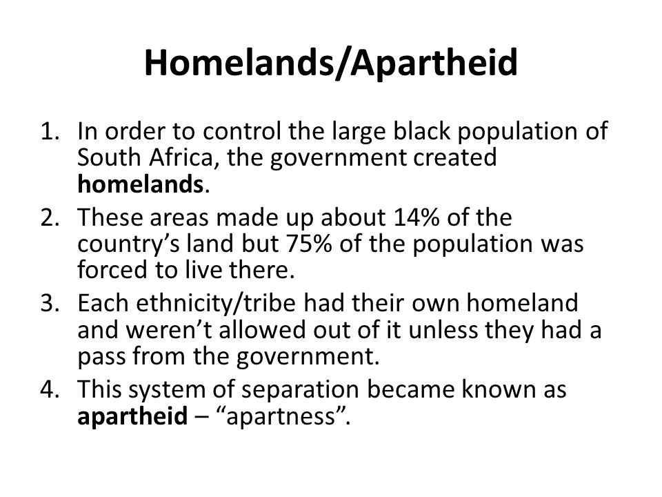 Homelands/Apartheid 1.In order to control the large black population of South Africa, the government created homelands. 2.These areas made up about 14