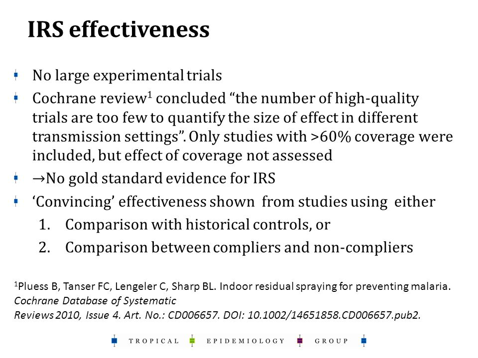 IRS effectiveness No large experimental trials Cochrane review 1 concluded the number of high-quality trials are too few to quantify the size of effect in different transmission settings .