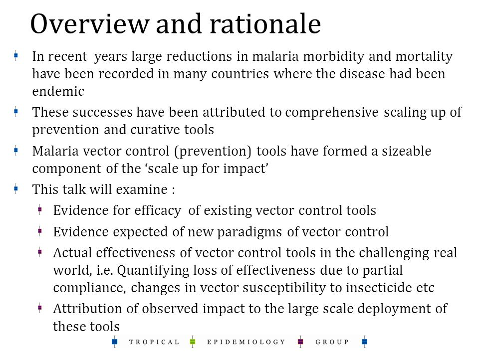 Overview and rationale In recent years large reductions in malaria morbidity and mortality have been recorded in many countries where the disease had been endemic These successes have been attributed to comprehensive scaling up of prevention and curative tools Malaria vector control (prevention) tools have formed a sizeable component of the 'scale up for impact' This talk will examine : Evidence for efficacy of existing vector control tools Evidence expected of new paradigms of vector control Actual effectiveness of vector control tools in the challenging real world, i.e.