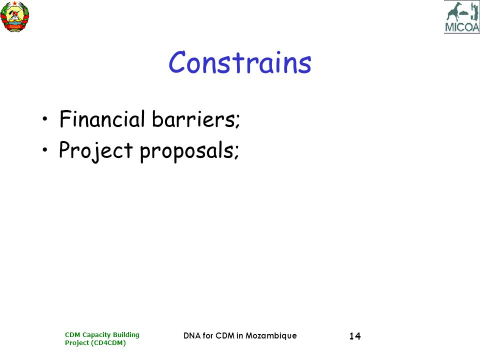 CDM Capacity Building Project (CD4CDM) DNA for CDM in Mozambique 14 Constrains Financial barriers; Project proposals;