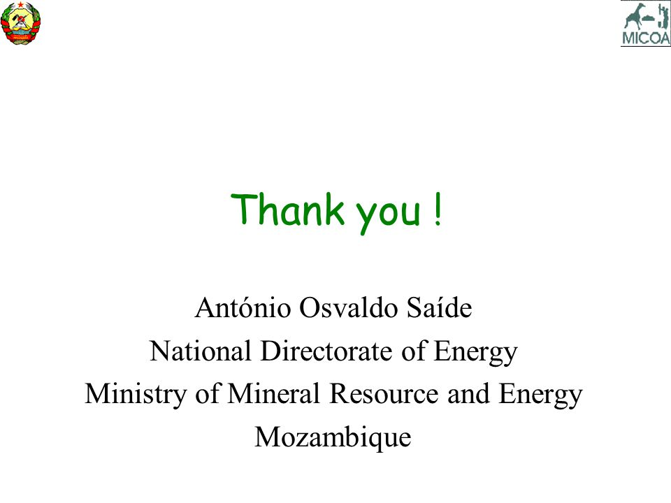Thank you ! António Osvaldo Saíde National Directorate of Energy Ministry of Mineral Resource and Energy Mozambique
