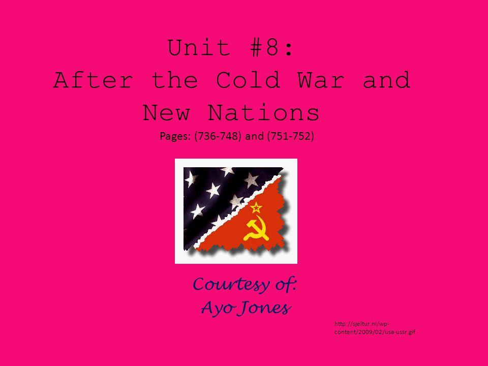 Unit #8: After the Cold War and New Nations Courtesy of: Ayo Jones Pages: (736-748) and (751-752) http://sjeltur.nl/wp- content/2009/02/usa-ussr.gif