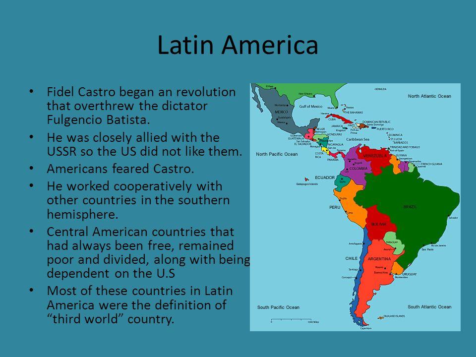 Latin America Fidel Castro began an revolution that overthrew the dictator Fulgencio Batista.