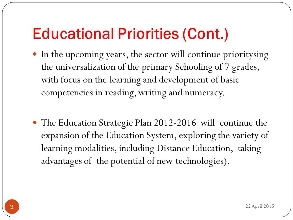 Educational Priorities (Cont.) 22 April 2015 3 In the upcoming years, the sector will continue prioritysing the universalization of the primary Schooling of 7 grades, with focus on the learning and development of basic competencies in reading, writing and numeracy.