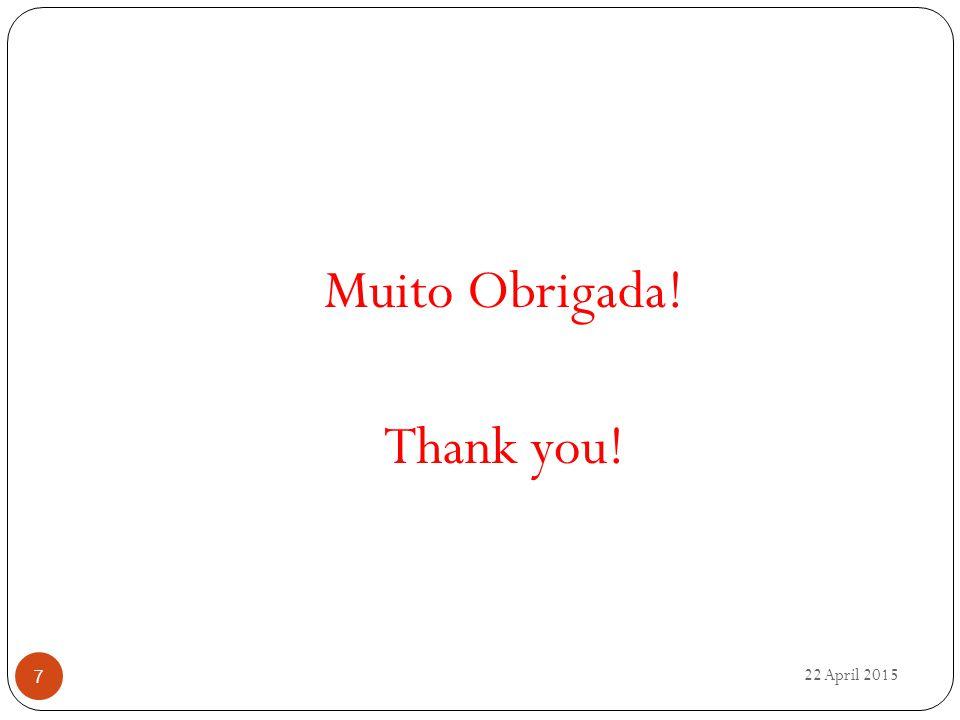 Muito Obrigada! Thank you! 22 April 2015 7