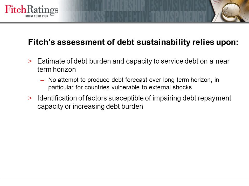 Fitch's assessment of debt sustainability relies upon: >Estimate of debt burden and capacity to service debt on a near term horizon –No attempt to produce debt forecast over long term horizon, in particular for countries vulnerable to external shocks >Identification of factors susceptible of impairing debt repayment capacity or increasing debt burden