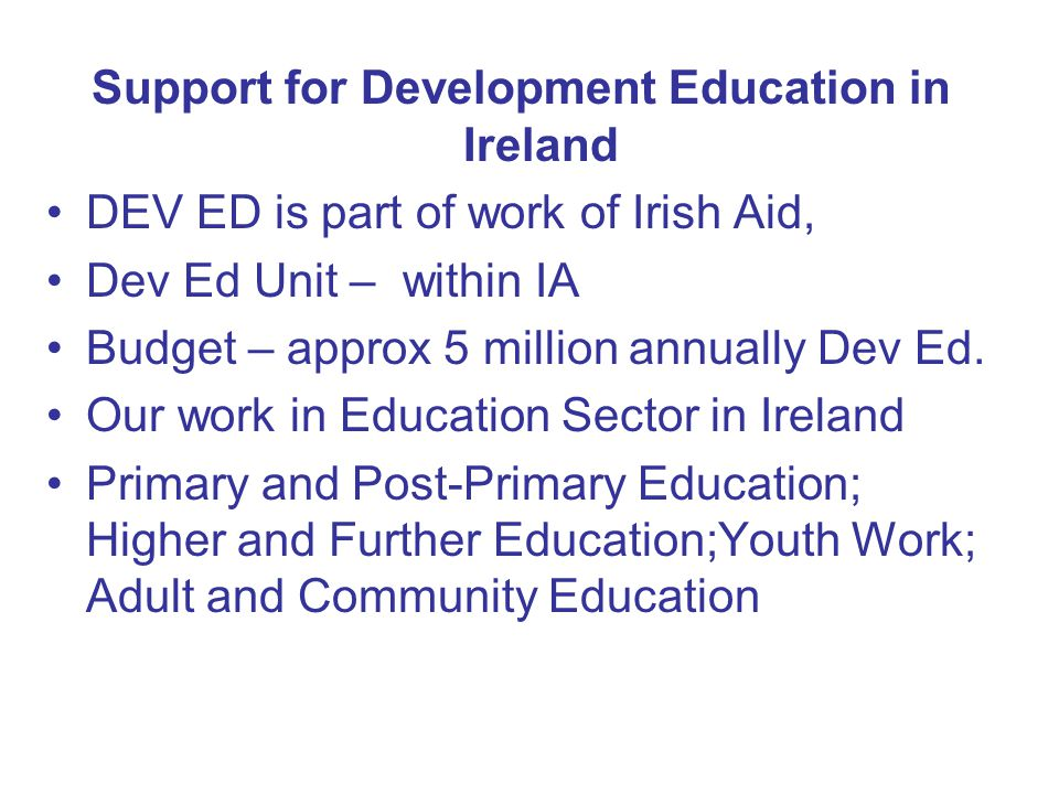Support for Development Education in Ireland DEV ED is part of work of Irish Aid, Dev Ed Unit – within IA Budget – approx 5 million annually Dev Ed.