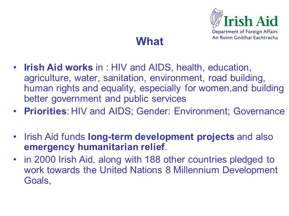 What Irish Aid works in : HIV and AIDS, health, education, agriculture, water, sanitation, environment, road building, human rights and equality, especially for women,and building better government and public services Priorities: HIV and AIDS; Gender: Environment; Governance Irish Aid funds long-term development projects and also emergency humanitarian relief.