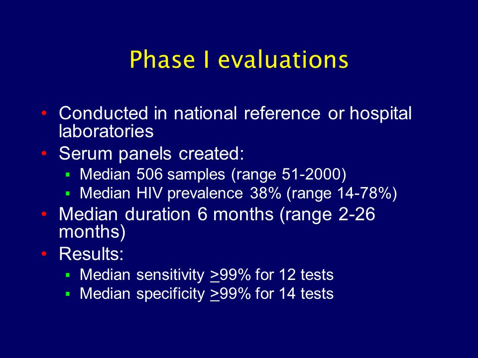 Phase I evaluations Conducted in national reference or hospital laboratories Serum panels created:  Median 506 samples (range 51-2000)  Median HIV prevalence 38% (range 14-78%) Median duration 6 months (range 2-26 months) Results:  Median sensitivity >99% for 12 tests  Median specificity >99% for 14 tests