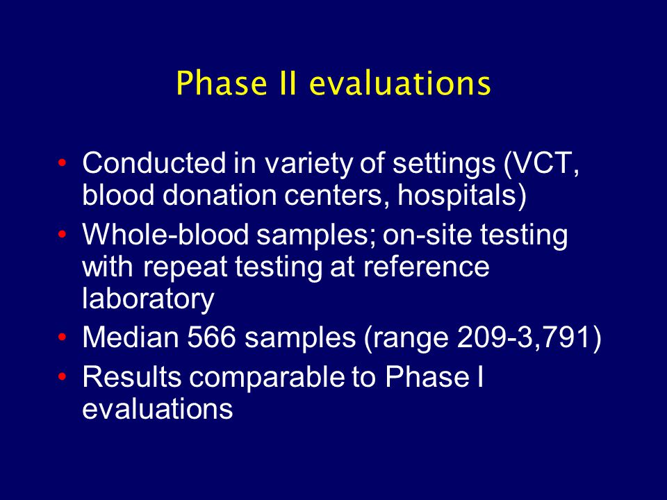 Phase II evaluations Conducted in variety of settings (VCT, blood donation centers, hospitals) Whole-blood samples; on-site testing with repeat testin