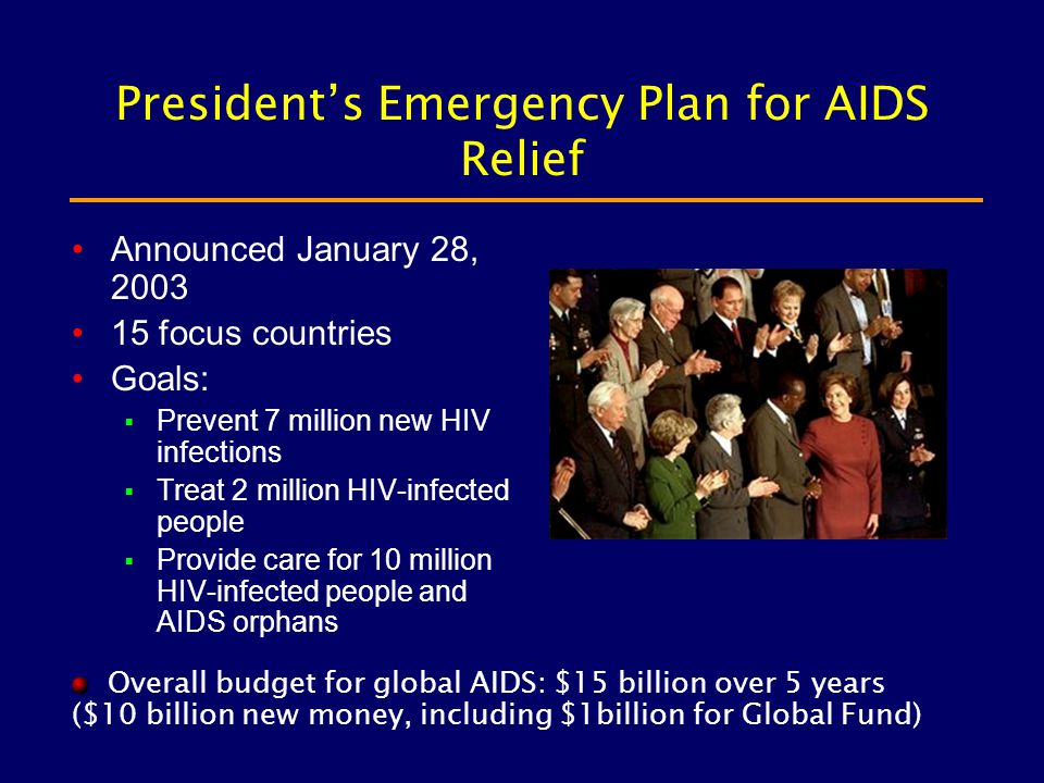 President's Emergency Plan for AIDS Relief Announced January 28, 2003 15 focus countries Goals:  Prevent 7 million new HIV infections  Treat 2 million HIV-infected people  Provide care for 10 million HIV-infected people and AIDS orphans Overall budget for global AIDS: $15 billion over 5 years ($10 billion new money, including $1billion for Global Fund)