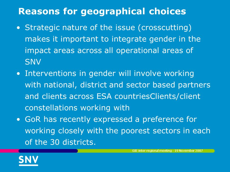 Reasons for geographical choices Strategic nature of the issue (crosscutting) makes it important to integrate gender in the impact areas across all op