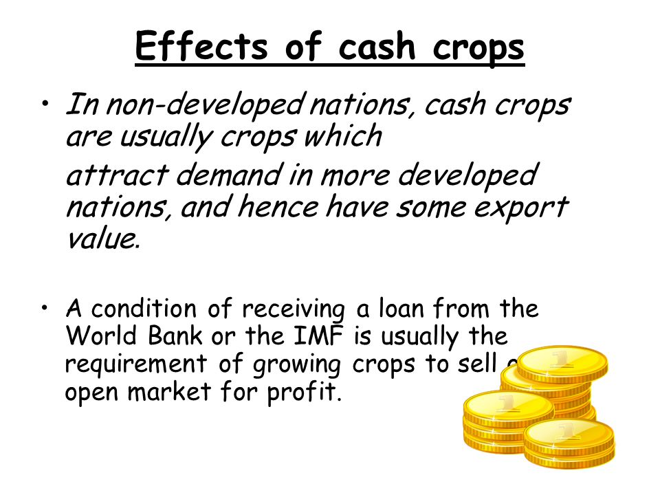 Effects of cash crops In non-developed nations, cash crops are usually crops which attract demand in more developed nations, and hence have some export value.