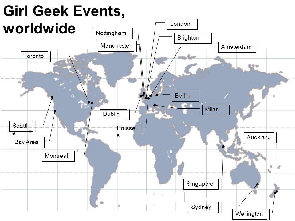 Girl Geek Events, worldwide London Amsterdam Sydney Bay Area Brighton Manchester Nottingham Dublin Milan Berlin Brussel s Toronto Montreal Wellington Auckland Singapore Seattl e