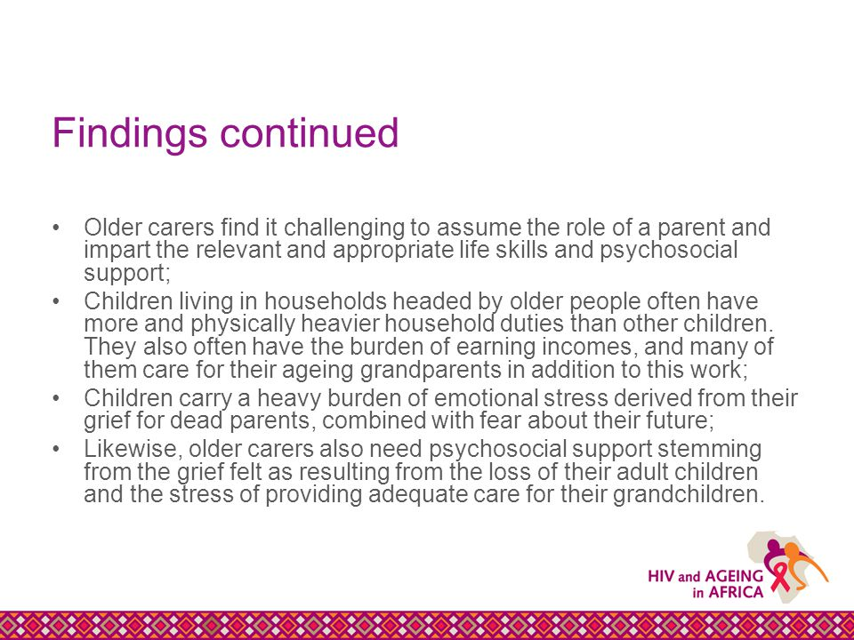 Findings continued Older carers find it challenging to assume the role of a parent and impart the relevant and appropriate life skills and psychosocial support; Children living in households headed by older people often have more and physically heavier household duties than other children.