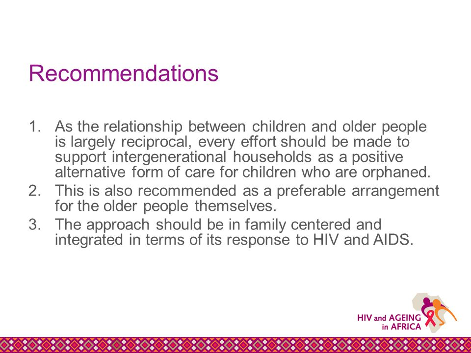 Recommendations 1.As the relationship between children and older people is largely reciprocal, every effort should be made to support intergenerational households as a positive alternative form of care for children who are orphaned.