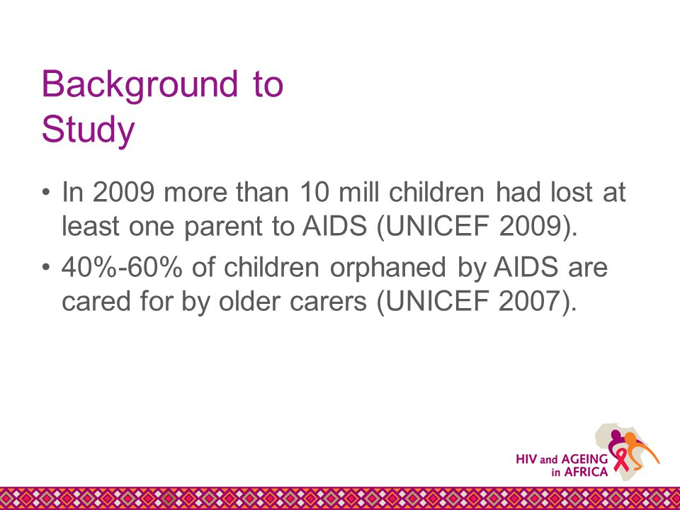Background to Study In 2009 more than 10 mill children had lost at least one parent to AIDS (UNICEF 2009).