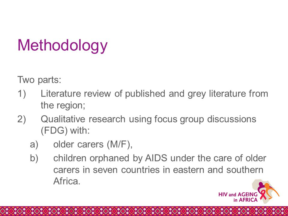 Methodology Two parts: 1)Literature review of published and grey literature from the region; 2)Qualitative research using focus group discussions (FDG) with: a)older carers (M/F), b)children orphaned by AIDS under the care of older carers in seven countries in eastern and southern Africa.
