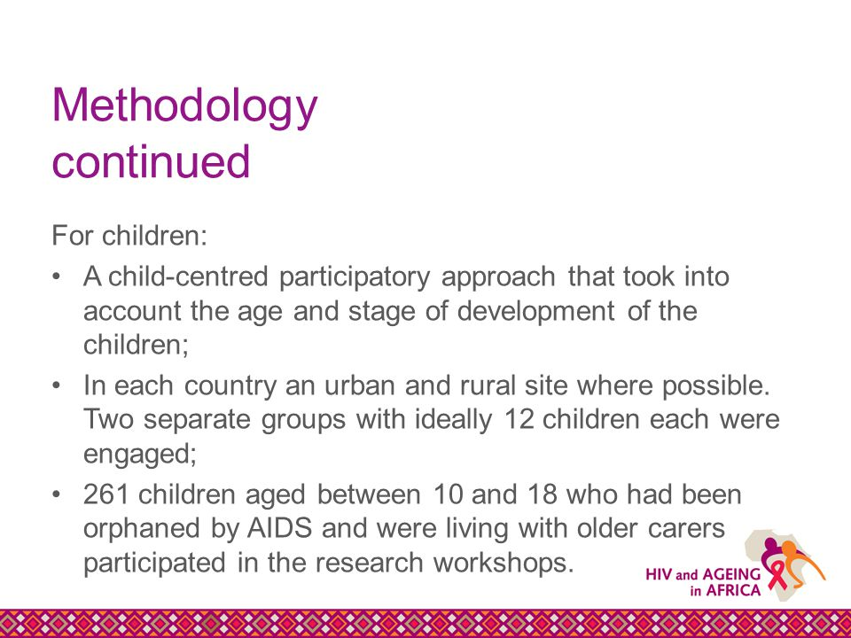 Methodology continued For children: A child-centred participatory approach that took into account the age and stage of development of the children; In each country an urban and rural site where possible.