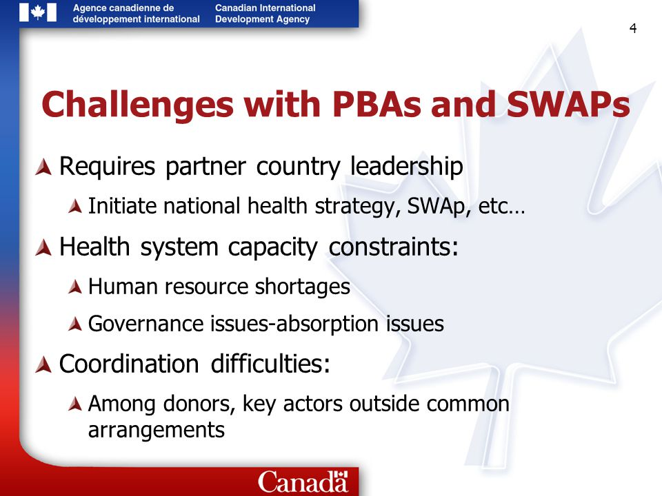 4 4 4 Challenges with PBAs and SWAPs Requires partner country leadership Initiate national health strategy, SWAp, etc… Health system capacity constraints: Human resource shortages Governance issues-absorption issues Coordination difficulties: Among donors, key actors outside common arrangements