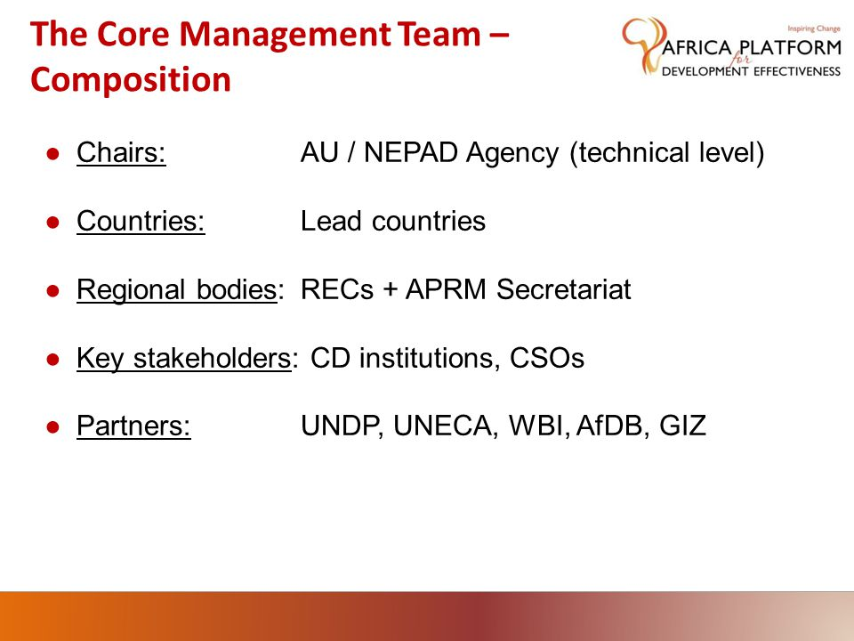 ●Chairs:AU / NEPAD Agency (technical level) ●Countries:Lead countries ●Regional bodies:RECs + APRM Secretariat ●Key stakeholders: CD institutions, CSOs ●Partners:UNDP, UNECA, WBI, AfDB, GIZ The Core Management Team – Composition