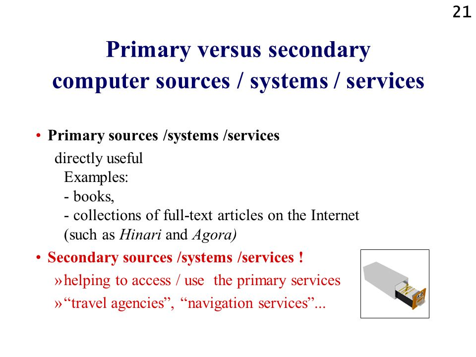 21 Primary versus secondary computer sources / systems / services Primary sources /systems /services directly useful Examples: - books, - collections of full-text articles on the Internet (such as Hinari and Agora) Secondary sources /systems /services .