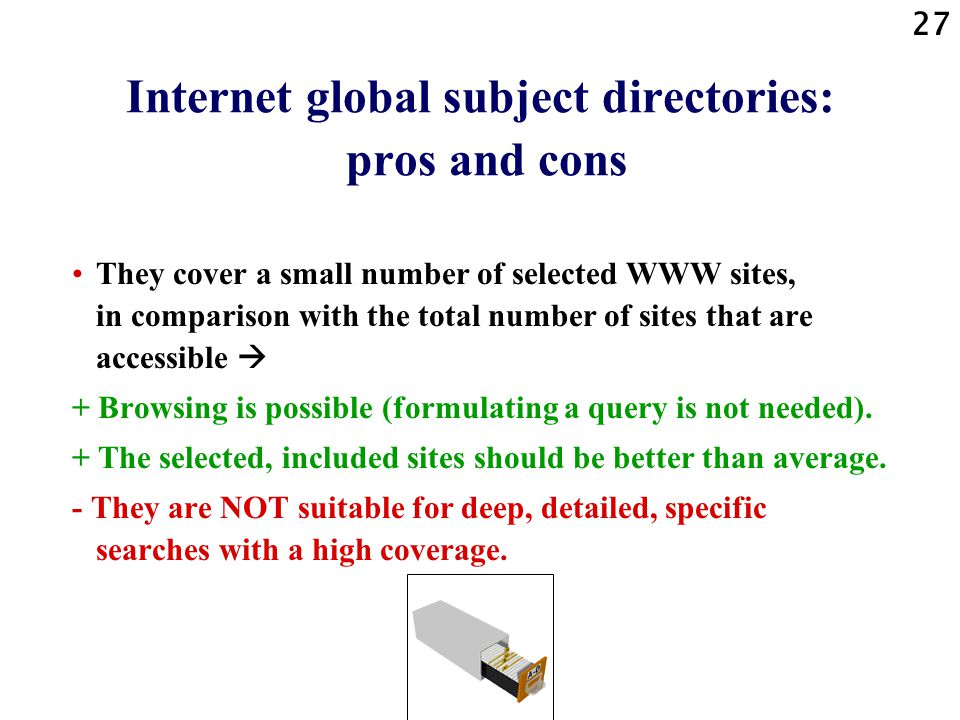 27 Internet global subject directories: pros and cons They cover a small number of selected WWW sites, in comparison with the total number of sites that are accessible  + Browsing is possible (formulating a query is not needed).