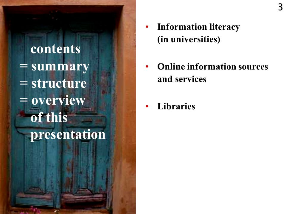 3 Information literacy (in universities) Online information sources and services Libraries contents = summary = structure = overview of this presentation