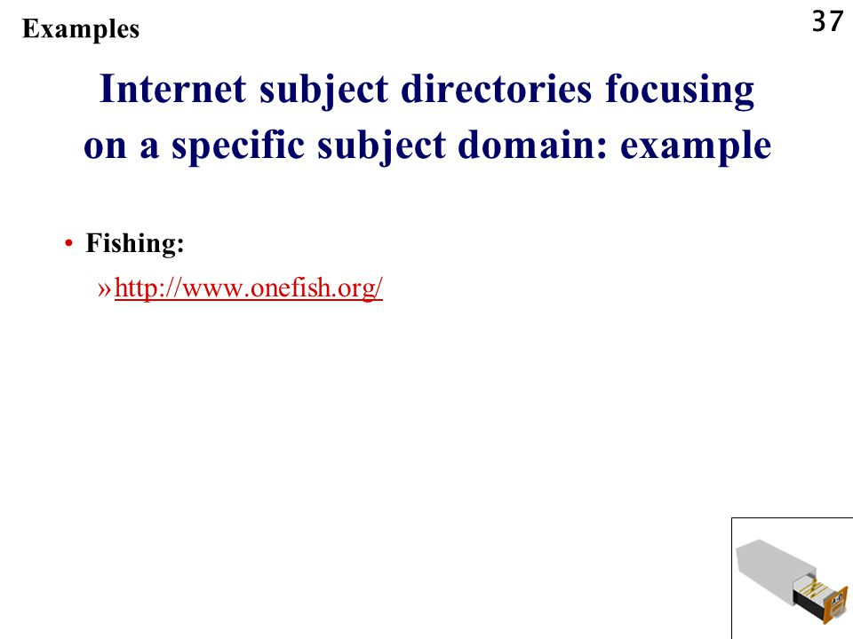 37 Internet subject directories focusing on a specific subject domain: example Fishing: »http://www.onefish.org/http://www.onefish.org/ Examples