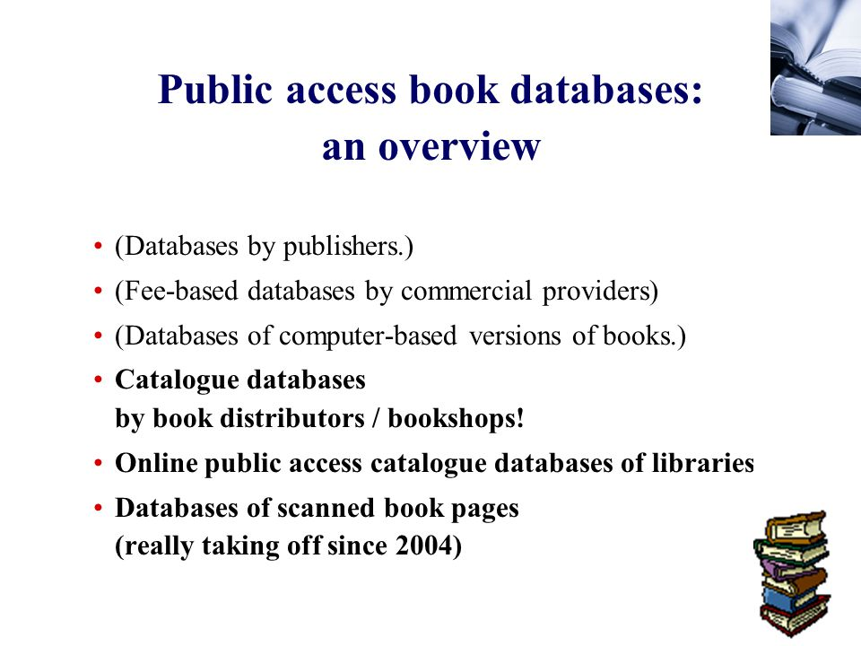 56 Public access book databases: an overview (Databases by publishers.) (Fee-based databases by commercial providers) (Databases of computer-based versions of books.) Catalogue databases by book distributors / bookshops.